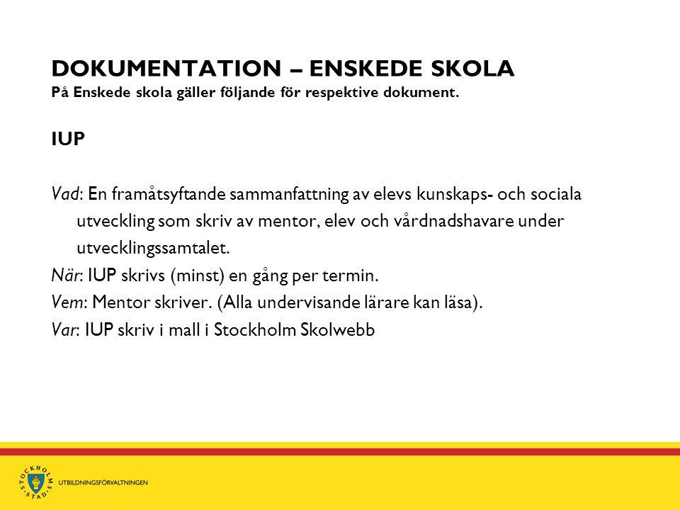 DOKUMENTATION – ENSKEDE SKOLA På Enskede skola gäller följande för respektive dokument. IUP Vad: En framåtsyftande sammanfattning av elevs kunskaps- o