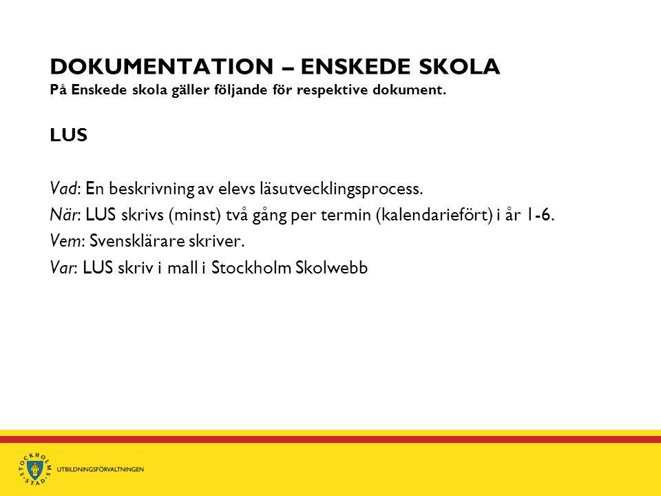 DOKUMENTATION – ENSKEDE SKOLA På Enskede skola gäller följande för respektive dokument. LUS Vad: En beskrivning av elevs läsutvecklingsprocess. När: L