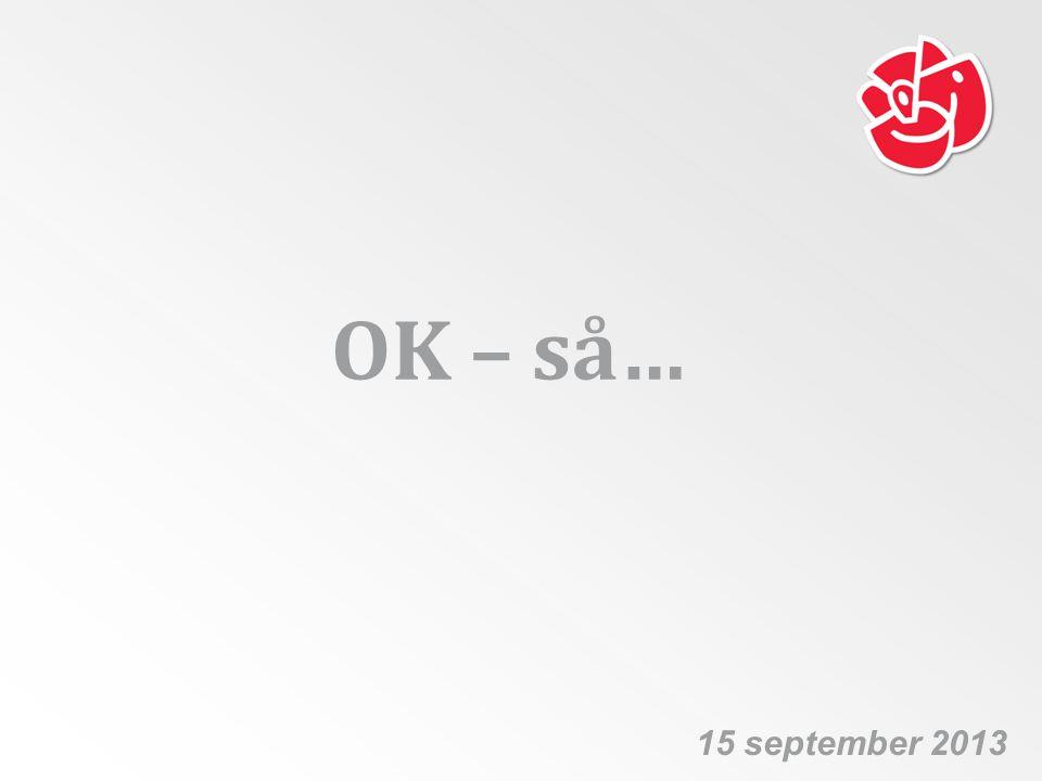 OK – så… 15 september 2013