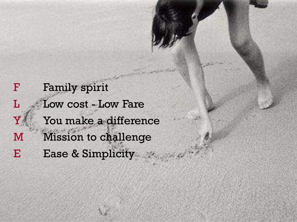 FFamily spirit L Low cost - Low Fare YYou make a difference MMission to challenge EEase & Simplicity