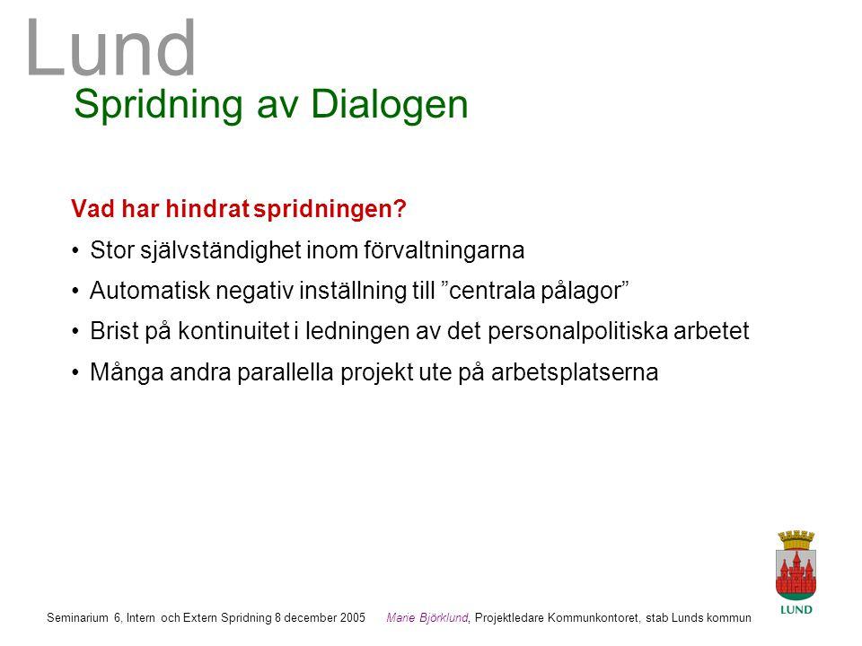 Lund Marie Björklund, Projektledare Kommunkontoret, stab Lunds kommun Seminarium 6, Intern och Extern Spridning 8 december 2005 Spridning av Dialogen Vad har hindrat spridningen.