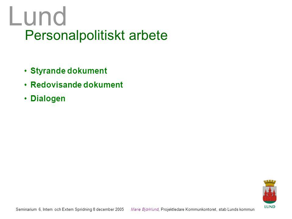 Lund Marie Björklund, Projektledare Kommunkontoret, stab Lunds kommun Seminarium 6, Intern och Extern Spridning 8 december 2005 Personalpolitiskt arbete •Styrande dokument •Redovisande dokument •Dialogen