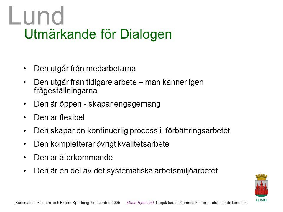 Lund Marie Björklund, Projektledare Kommunkontoret, stab Lunds kommun Seminarium 6, Intern och Extern Spridning 8 december 2005 Utmärkande för Dialogen •Den utgår från medarbetarna •Den utgår från tidigare arbete – man känner igen frågeställningarna •Den är öppen - skapar engagemang •Den är flexibel •Den skapar en kontinuerlig process i förbättringsarbetet •Den kompletterar övrigt kvalitetsarbete •Den är återkommande •Den är en del av det systematiska arbetsmiljöarbetet