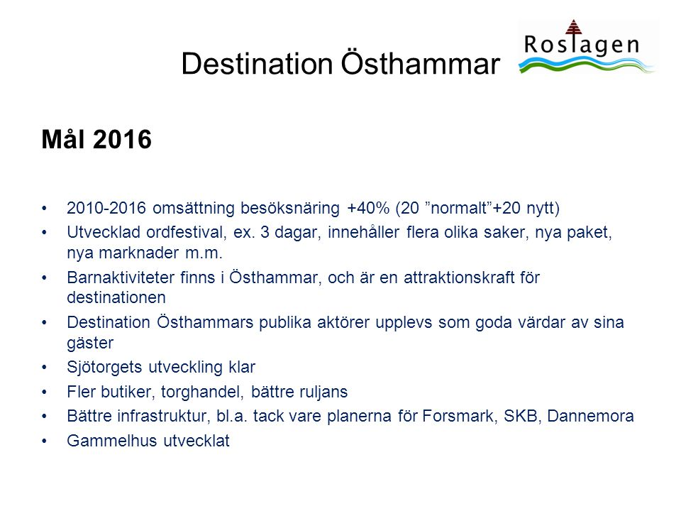 """Destination Östhammar Mål 2016 •2010-2016 omsättning besöksnäring +40% (20 """"normalt""""+20 nytt) •Utvecklad ordfestival, ex. 3 dagar, innehåller flera ol"""