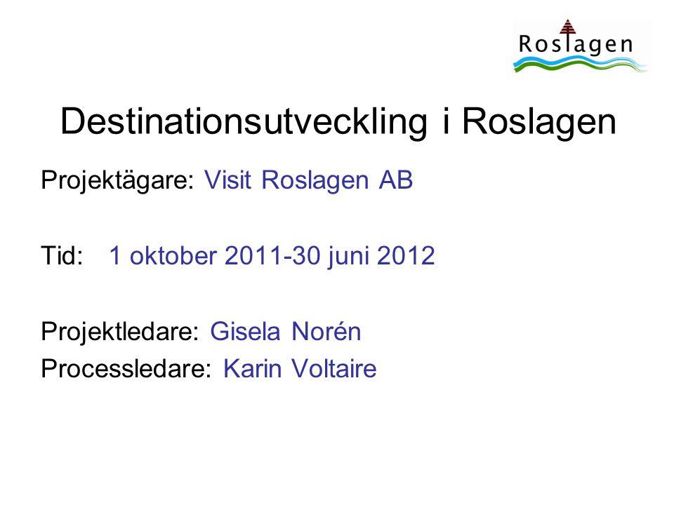 Destinationsutveckling i Roslagen Projektägare: Visit Roslagen AB Tid:1 oktober 2011-30 juni 2012 Projektledare: Gisela Norén Processledare: Karin Vol
