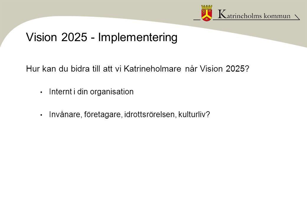Vision 2025 - Implementering Hur kan du bidra till att vi Katrineholmare når Vision 2025? • Internt i din organisation • Invånare, företagare, idrotts