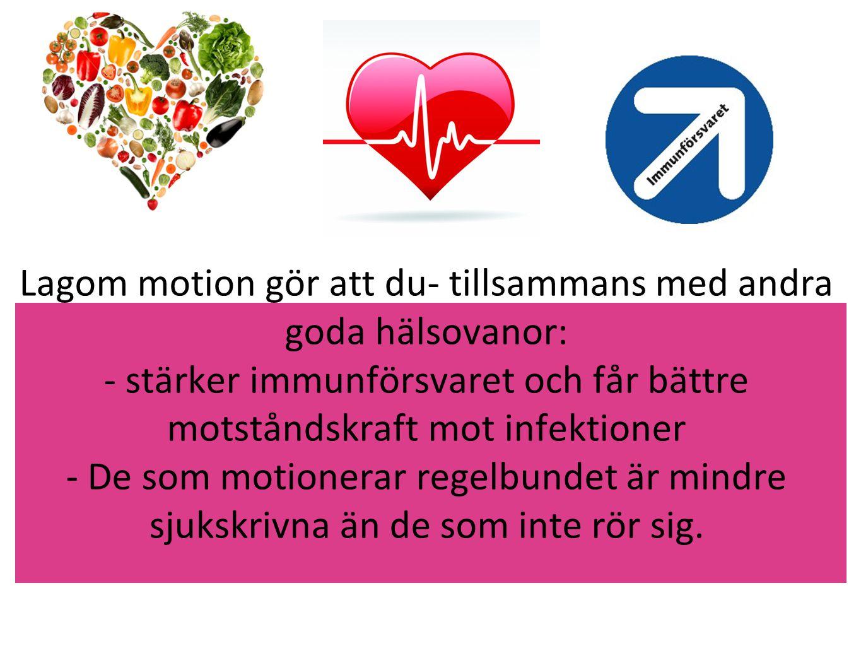 Lagom motion gör att du- tillsammans med andra goda hälsovanor: - stärker immunförsvaret och får bättre motståndskraft mot infektioner - De som motion