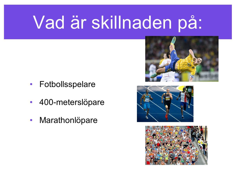 Vad är skillnaden på: •Fotbollsspelare •400-meterslöpare •Marathonlöpare