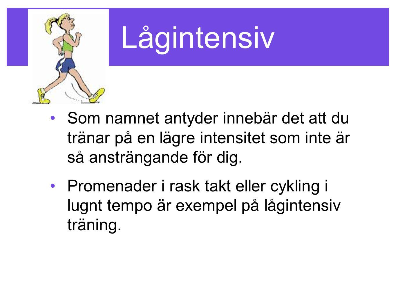 Lågintensiv •Som namnet antyder innebär det att du tränar på en lägre intensitet som inte är så ansträngande för dig. •Promenader i rask takt eller cy