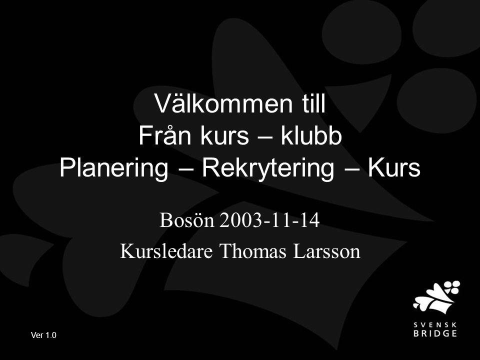 Ver 1.0 Välkommen till Från kurs – klubb Planering – Rekrytering – Kurs Bosön 2003-11-14 Kursledare Thomas Larsson