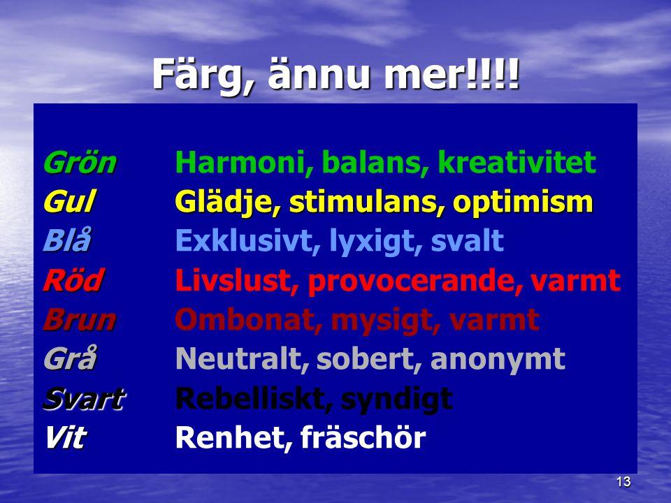 13 Färg, ännu mer!!!! Grön Grön Harmoni, balans, kreativitet Gul Glädje, stimulans, optimism Blå Blå Exklusivt, lyxigt, svalt Röd Röd Livslust, provoc