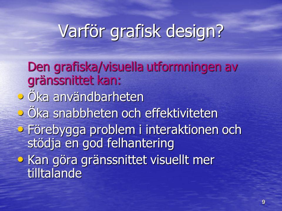 9 Varför grafisk design? Den grafiska/visuella utformningen av gränssnittet kan: • Öka användbarheten • Öka snabbheten och effektiviteten • Förebygga