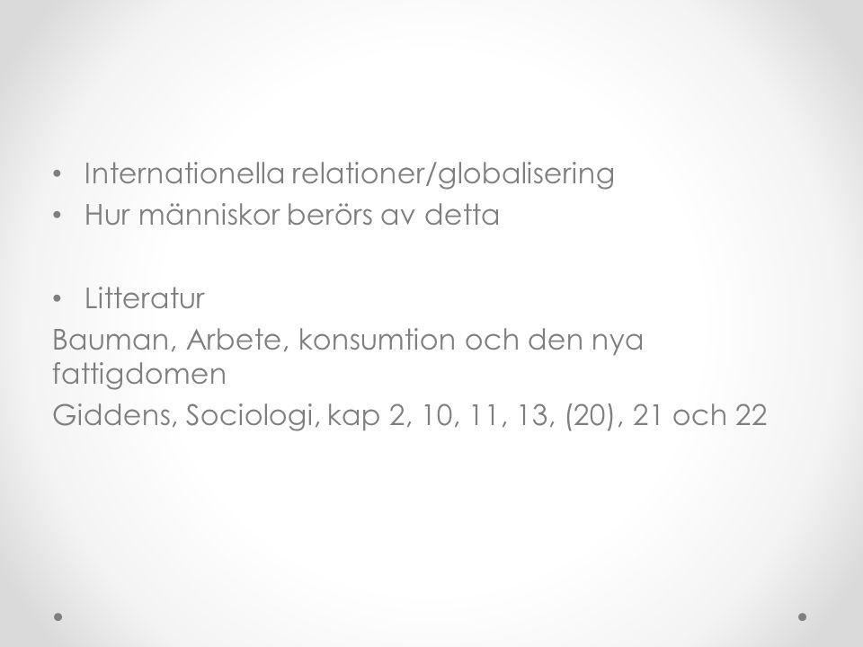 • Internationella relationer/globalisering • Hur människor berörs av detta • Litteratur Bauman, Arbete, konsumtion och den nya fattigdomen Giddens, Sociologi, kap 2, 10, 11, 13, (20), 21 och 22