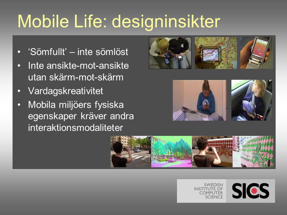 Mobile Life: designinsikter •'Sömfullt' – inte sömlöst •Inte ansikte-mot-ansikte utan skärm-mot-skärm •Vardagskreativitet •Mobila miljöers fysiska egenskaper kräver andra interaktionsmodaliteter