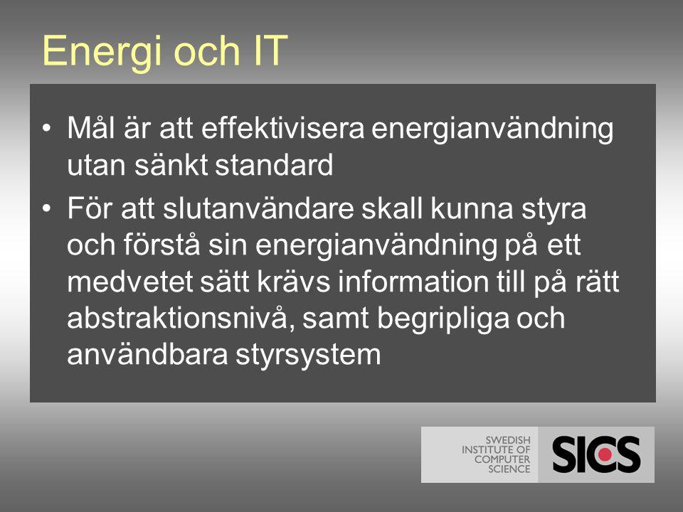 Energi och IT •Mål är att effektivisera energianvändning utan sänkt standard •För att slutanvändare skall kunna styra och förstå sin energianvändning på ett medvetet sätt krävs information till på rätt abstraktionsnivå, samt begripliga och användbara styrsystem