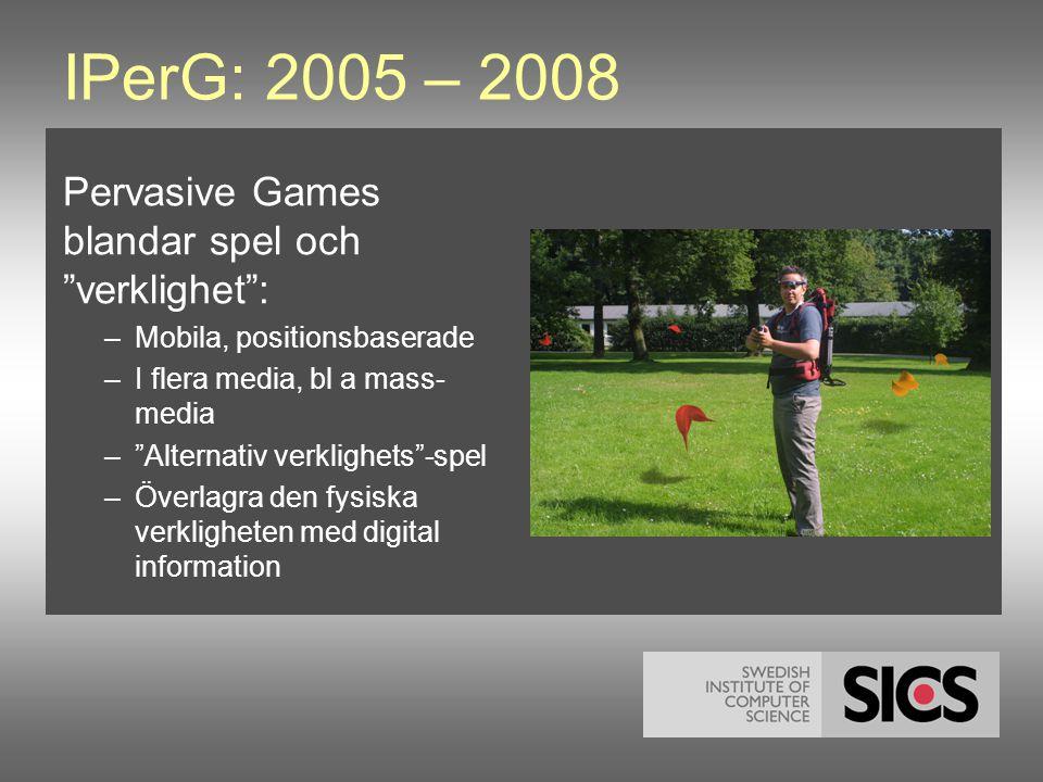 IPerG: 2005 – 2008 Pervasive Games blandar spel och verklighet : –Mobila, positionsbaserade –I flera media, bl a mass- media – Alternativ verklighets -spel –Överlagra den fysiska verkligheten med digital information