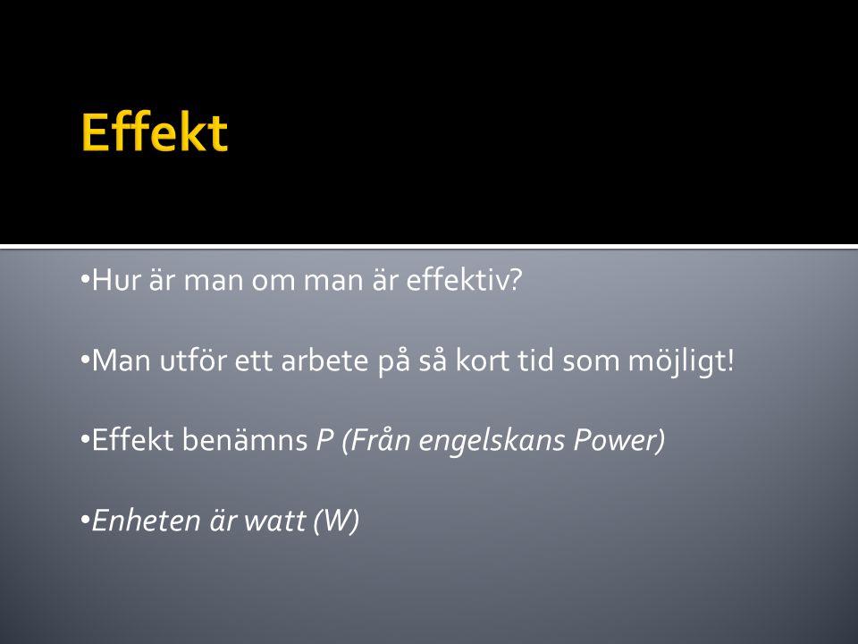 • Hur är man om man är effektiv? • Man utför ett arbete på så kort tid som möjligt! • Effekt benämns P (Från engelskans Power) • Enheten är watt (W)