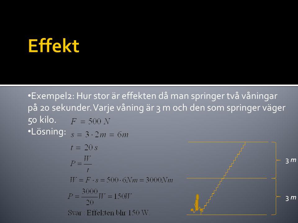 • Exempel2: Hur stor är effekten då man springer två våningar på 20 sekunder. Varje våning är 3 m och den som springer väger 50 kilo. • Lösning: 3 m