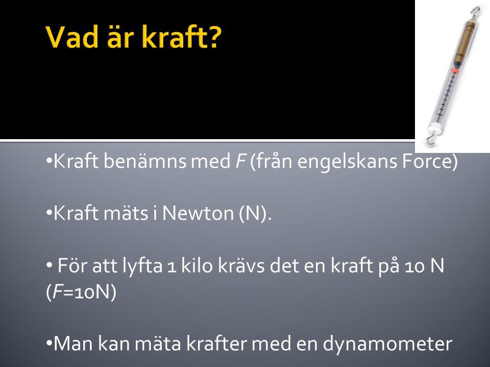 • Kraft benämns med F (från engelskans Force) • Kraft mäts i Newton (N). • För att lyfta 1 kilo krävs det en kraft på 10 N (F=10N) • Man kan mäta kraf