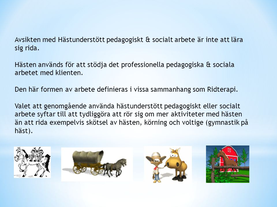 Avsikten med Hästunderstött pedagogiskt & socialt arbete är inte att lära sig rida. Hästen används för att stödja det professionella pedagogiska & soc