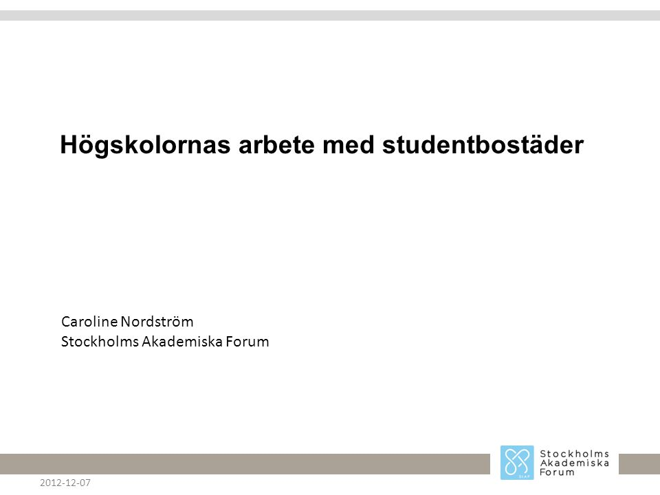 Högskolornas arbete med studentbostäder 2012-12-07 Caroline Nordström Stockholms Akademiska Forum