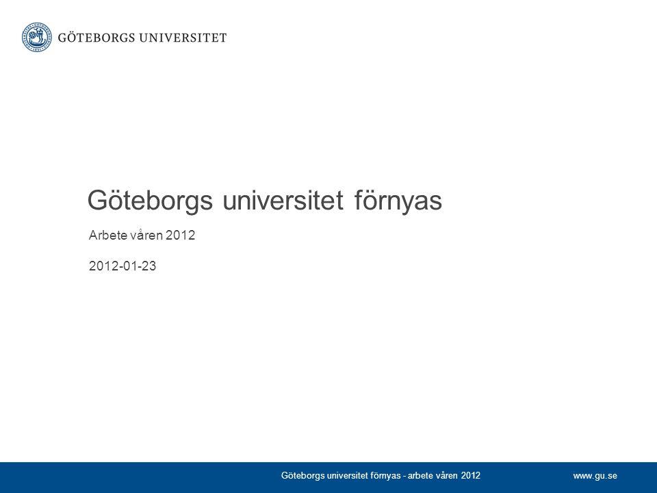 www.gu.se Göteborgs universitet förnyas Arbete våren 2012 2012-01-23 Göteborgs universitet förnyas - arbete våren 2012