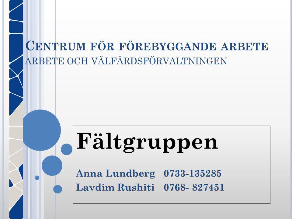 C ENTRUM FÖR FÖREBYGGANDE ARBETE ARBETE OCH VÄLFÄRDSFÖRVALTNINGEN Fältgruppen Anna Lundberg0733-135285 Lavdim Rushiti0768- 827451