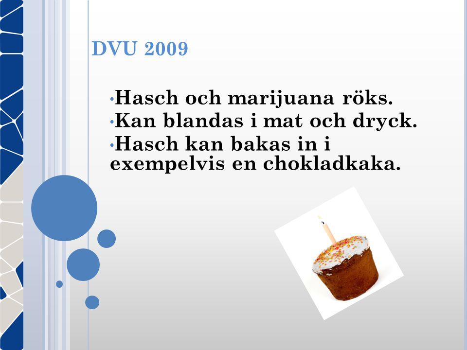 DVU 2009 • Hasch och marijuana röks. • Kan blandas i mat och dryck. • Hasch kan bakas in i exempelvis en chokladkaka.