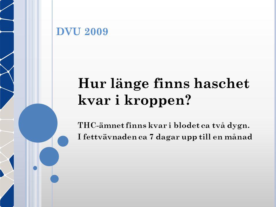 DVU 2009 Hur länge finns haschet kvar i kroppen? THC-ämnet finns kvar i blodet ca två dygn. I fettvävnaden ca 7 dagar upp till en månad