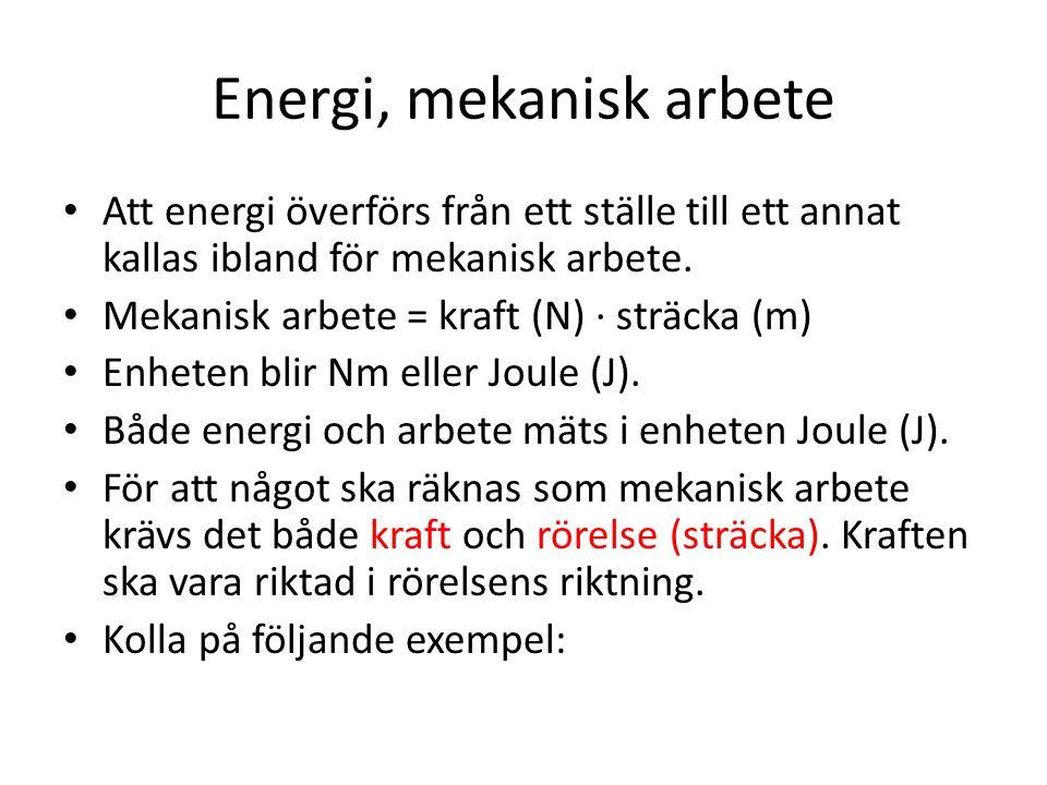 Energi, mekanisk arbete • Att energi överförs från ett ställe till ett annat kallas ibland för mekanisk arbete. • Mekanisk arbete = kraft (N) ∙ sträck