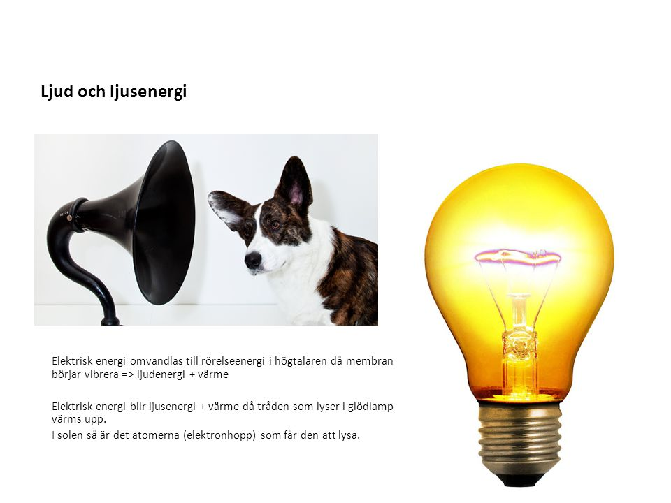 Ljud och ljusenergi Elektrisk energi omvandlas till rörelseenergi i högtalaren då membranet börjar vibrera => ljudenergi + värme Elektrisk energi blir