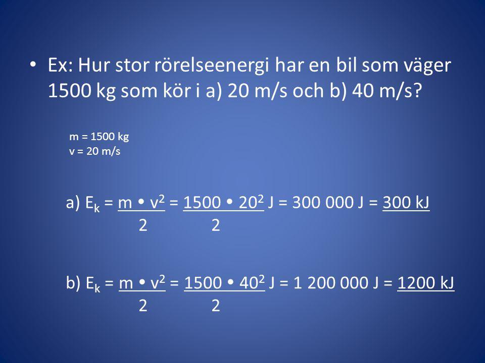 • Ex: Hur stor rörelseenergi har en bil som väger 1500 kg som kör i a) 20 m/s och b) 40 m/s? m = 1500 kg v = 20 m/s a) E k = m  v 2 = 1500  20 2 J =