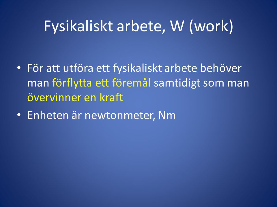 Fysikaliskt arbete, W (work) • För att utföra ett fysikaliskt arbete behöver man förflytta ett föremål samtidigt som man övervinner en kraft • Enheten