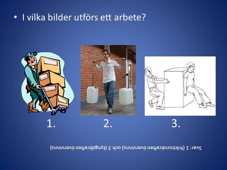 • I vilka bilder utförs ett arbete? 1.2. 3. Svar: 1 (friktionskraften övervinns) och 3 (tyngdkraften övervinns)