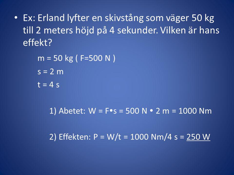 • Ex: Erland lyfter en skivstång som väger 50 kg till 2 meters höjd på 4 sekunder. Vilken är hans effekt? m = 50 kg ( F=500 N ) s = 2 m t = 4 s 1) Abe