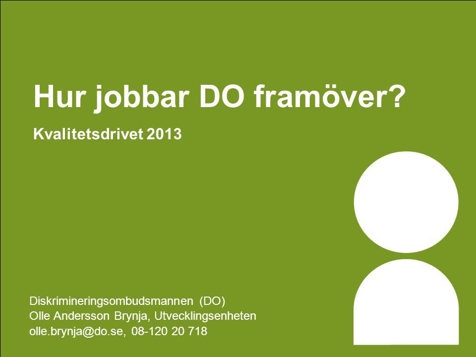 Hur jobbar DO framöver? Kvalitetsdrivet 2013 Diskrimineringsombudsmannen (DO) Olle Andersson Brynja, Utvecklingsenheten olle.brynja@do.se, 08-120 20 7