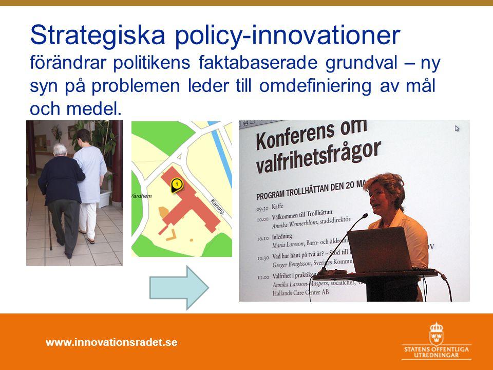 www.innovationsradet.se Strategiska policy-innovationer förändrar politikens faktabaserade grundval – ny syn på problemen leder till omdefiniering av mål och medel.