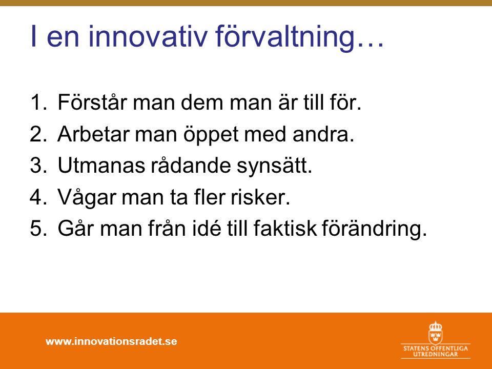 www.innovationsradet.se I en innovativ förvaltning… 1.Förstår man dem man är till för. 2.Arbetar man öppet med andra. 3.Utmanas rådande synsätt. 4.Våg