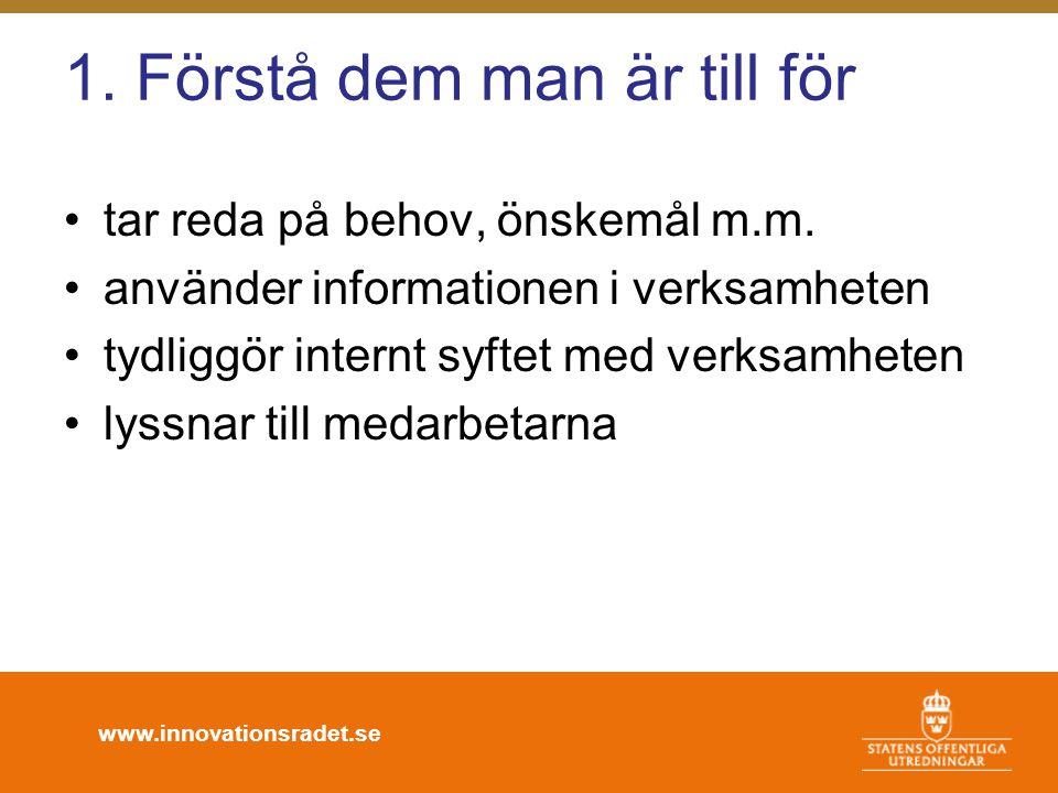 www.innovationsradet.se 1. Förstå dem man är till för •tar reda på behov, önskemål m.m. •använder informationen i verksamheten •tydliggör internt syft