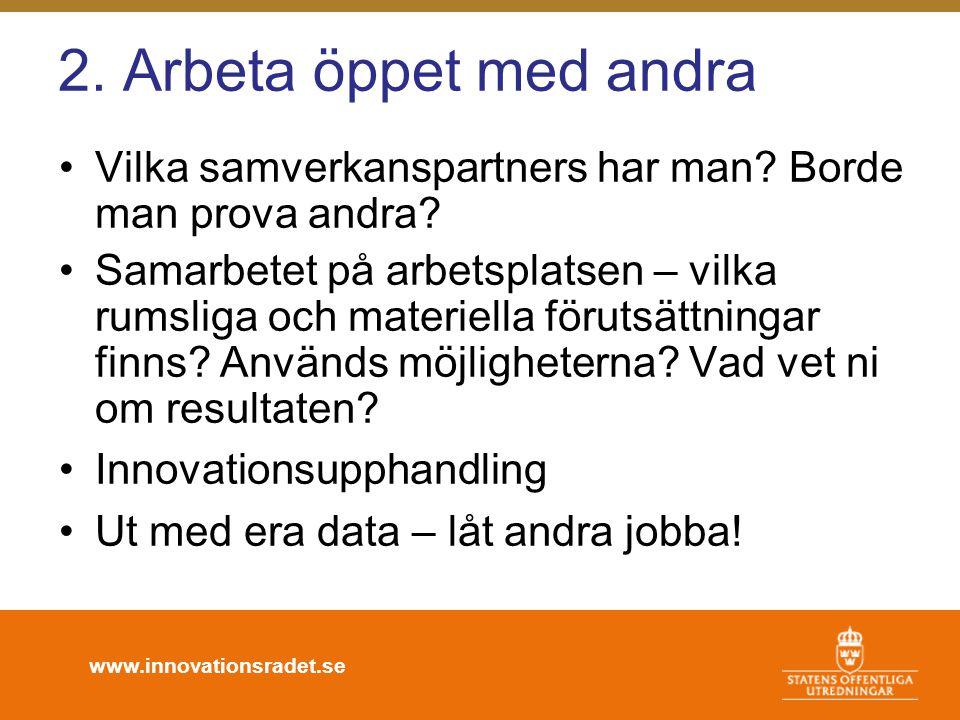 www.innovationsradet.se 2. Arbeta öppet med andra •Vilka samverkanspartners har man? Borde man prova andra? •Samarbetet på arbetsplatsen – vilka rumsl