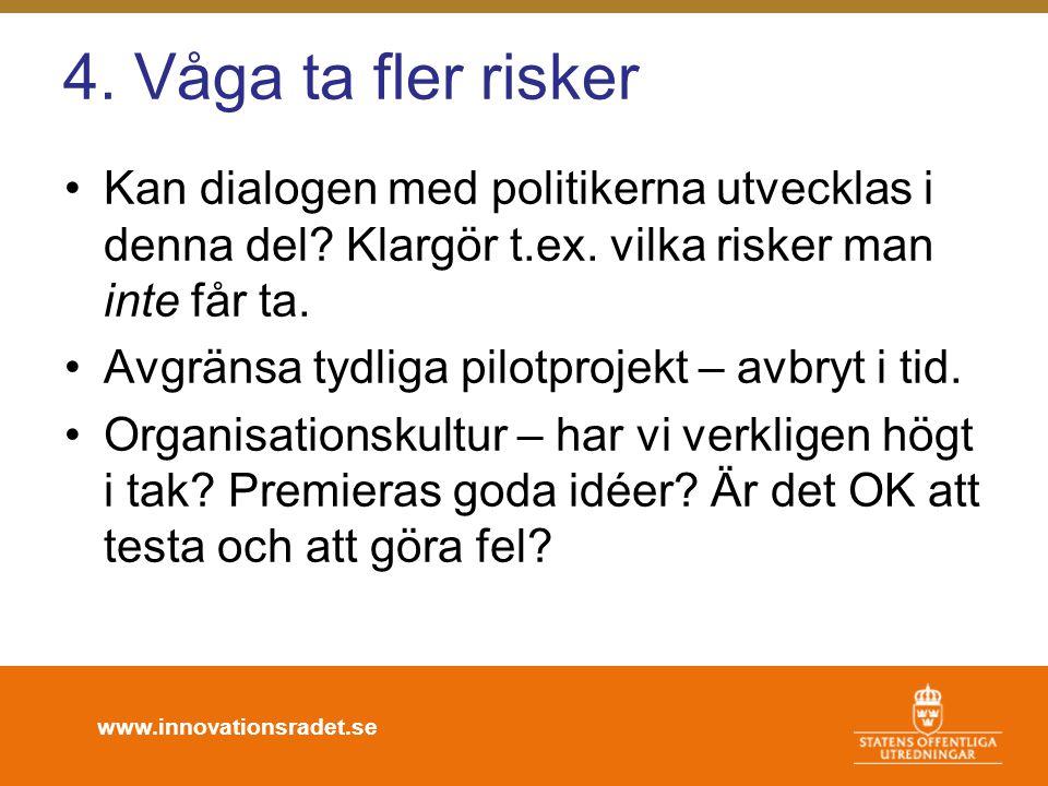 www.innovationsradet.se 4. Våga ta fler risker •Kan dialogen med politikerna utvecklas i denna del? Klargör t.ex. vilka risker man inte får ta. •Avgrä