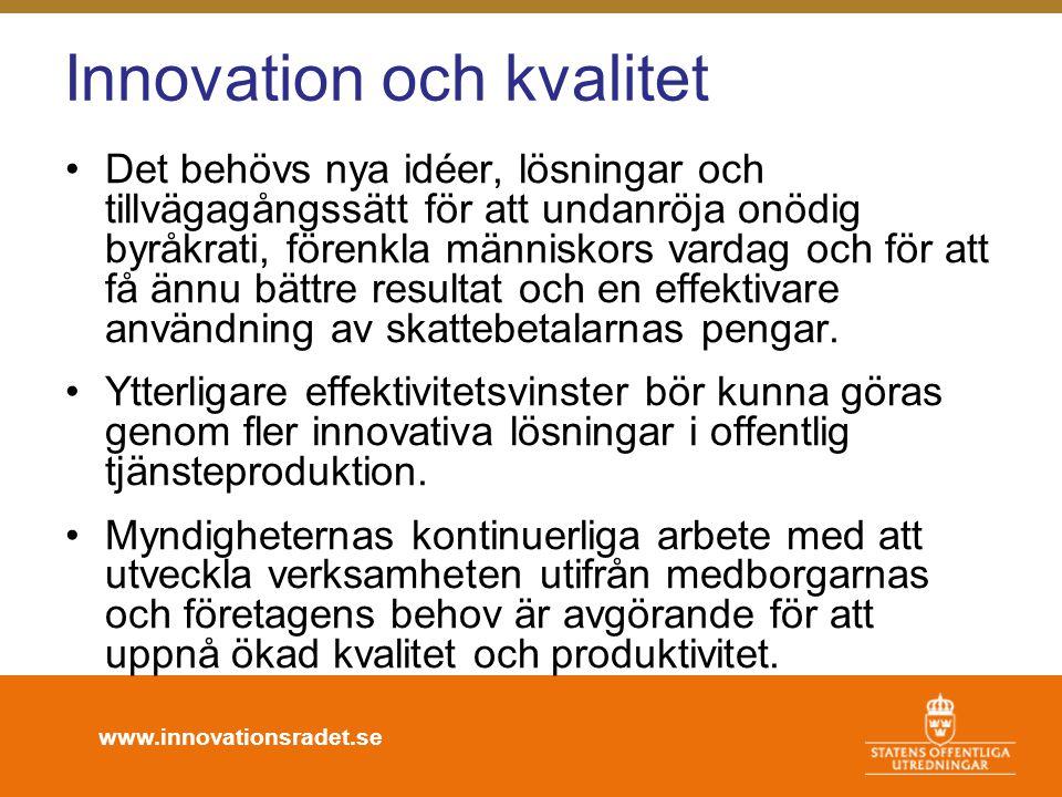www.innovationsradet.se Innovation och kvalitet •Det behövs nya idéer, lösningar och tillvägagångssätt för att undanröja onödig byråkrati, förenkla människors vardag och för att få ännu bättre resultat och en effektivare användning av skattebetalarnas pengar.