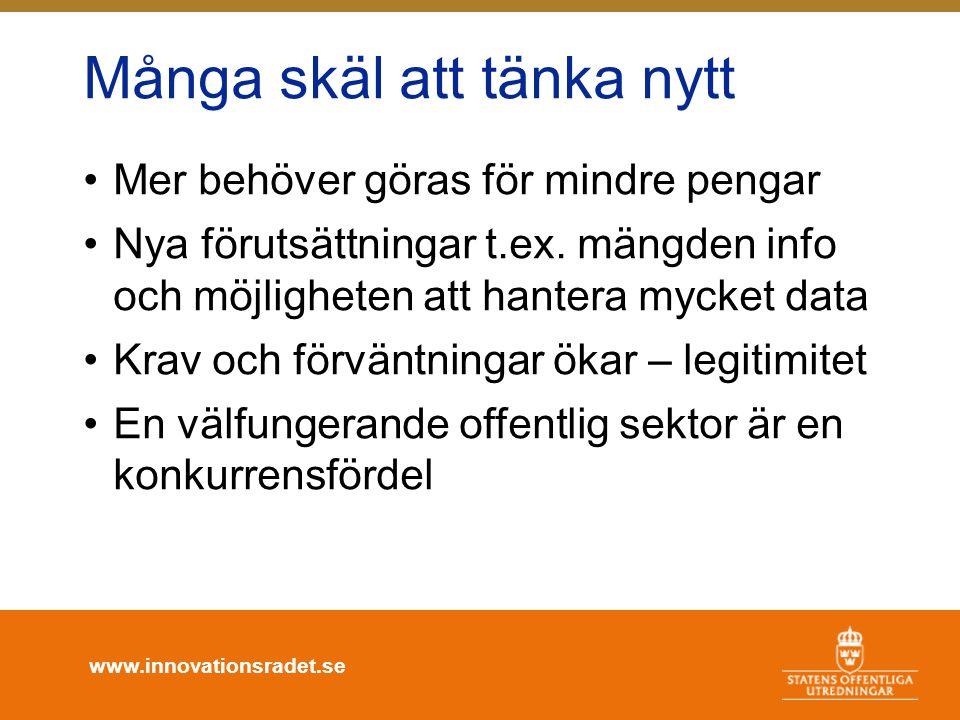 www.innovationsradet.se Många skäl att tänka nytt •Mer behöver göras för mindre pengar •Nya förutsättningar t.ex. mängden info och möjligheten att han