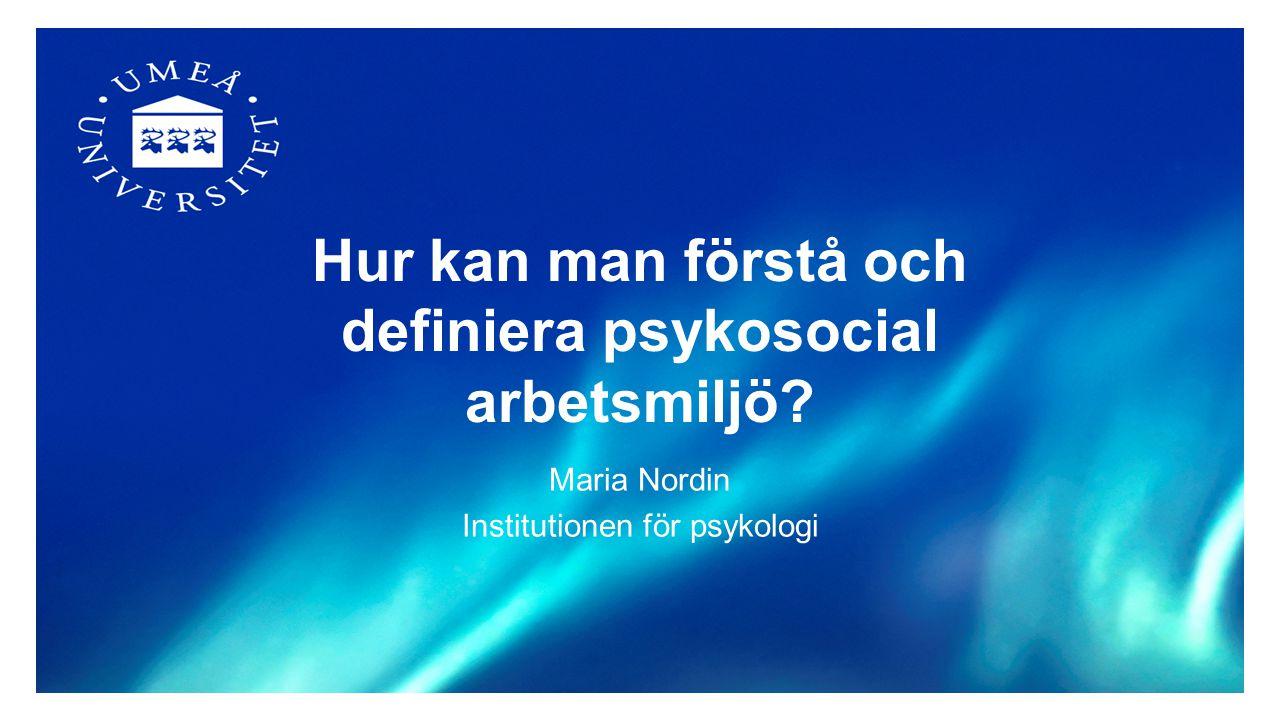 Hur kan man förstå och definiera psykosocial arbetsmiljö? Maria Nordin Institutionen för psykologi
