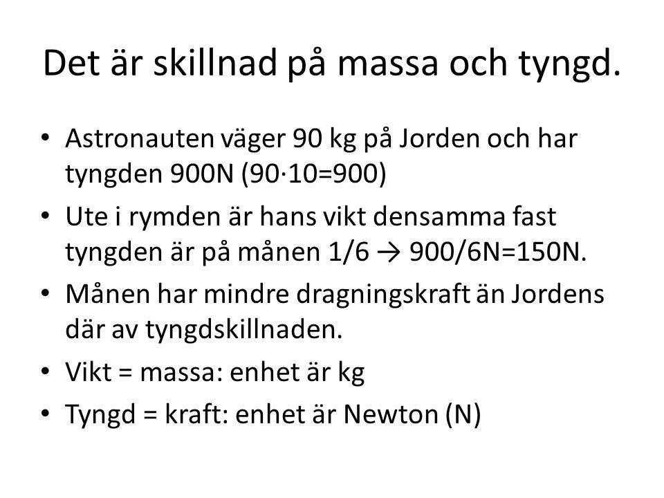 Det är skillnad på massa och tyngd. • Astronauten väger 90 kg på Jorden och har tyngden 900N (90·10=900) • Ute i rymden är hans vikt densamma fast tyn