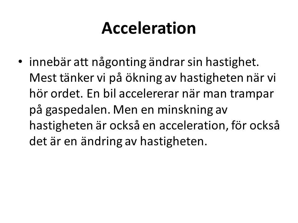 Acceleration • innebär att någonting ändrar sin hastighet. Mest tänker vi på ökning av hastigheten när vi hör ordet. En bil accelererar när man trampa