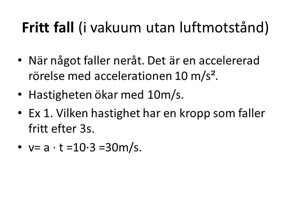 Fritt fall (i vakuum utan luftmotstånd) • När något faller neråt. Det är en accelererad rörelse med accelerationen 10 m/s ². • Hastigheten ökar med 10