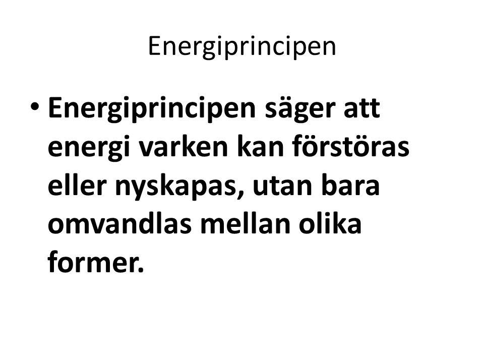 Energiprincipen • Energiprincipen säger att energi varken kan förstöras eller nyskapas, utan bara omvandlas mellan olika former.