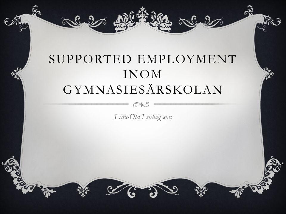 SUPPORTED EMPLOYMENT INOM GYMNASIESÄRSKOLAN Lars-Ola Ludvigsson