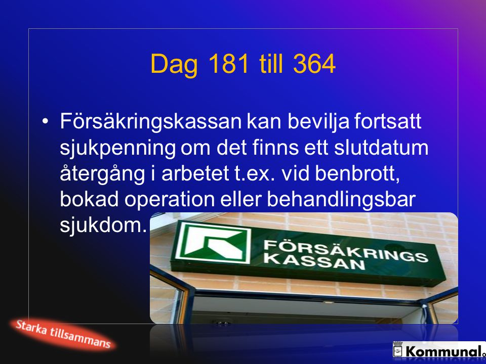 Dag 181 till 364 •Försäkringskassan kan bevilja fortsatt sjukpenning om det finns ett slutdatum återgång i arbetet t.ex. vid benbrott, bokad operation